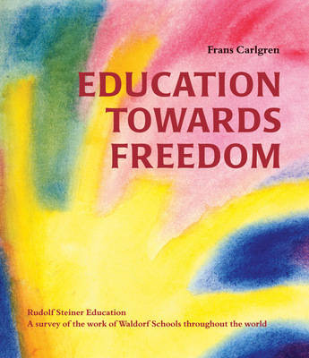 Education Towards Freedom: Rudolf Steiner Education: A survey of the work of Waldorf Schools throughout the world (Paperback)