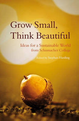 Grow Small, Think Beautiful: Ideas for a Sustainable World from Schumacher College (Paperback)