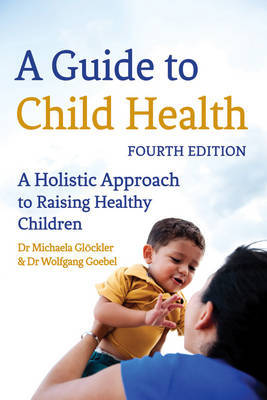 A Guide to Child Health: A Holistic Approach to Raising Healthy Children (Paperback)