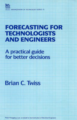 Forecasting for Technologists and Engineers: A Practical Guide for Better Decisions - IEE Management of Technology S. v. 15 (Paperback)