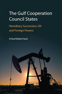 The Gulf Cooperation Council States: Hereditary Succession, Oil and Foreign Powers 2017 (Hardback)