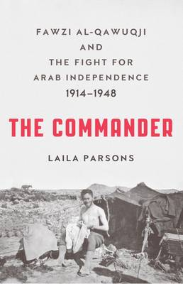 The Commander: Fawzi al-Qawiqji and the Fight for Arab Independence 1914-1948 (Hardback)