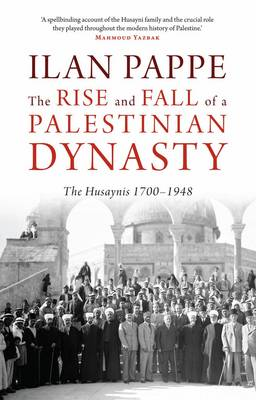 The Rise and Fall of a Palestinian Dynasty: The Husaynis, 1700-1948 (Hardback)