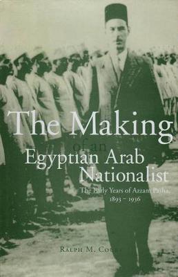 The Making of an Egyptian Arab Nationalist: Early Years of Azzam Pasha, 1893-1936 (Hardback)