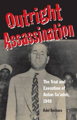 Outright Assassination: The Trial and Execution of Antun Sa'adeh, 1949 (Hardback)