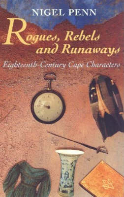 Rogues, Rebels and Runaways: Eighteenth Century Cape Characters (Paperback)