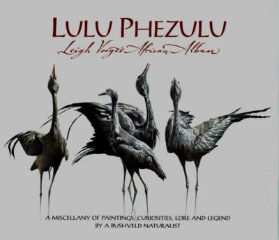 Lulu Phezulu: Leigh Voigt's African Album - A Miscellany of Paintings, Curiosities, Lore and Legend by a Bushveld Naturalist (Hardback)