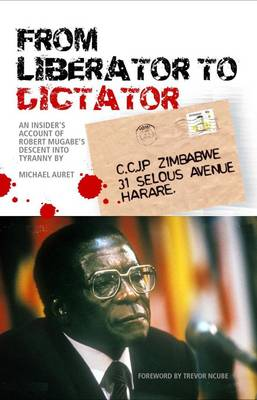 From Liberator to Dictator: An Insider's Account of Robert Mugabe's Descent into Tyranny (Paperback)