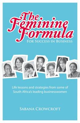 The Feminine Formula for Success in Business: Life Lessons and Strategies from Some of South Africa's Leading Businesswomen (Paperback)