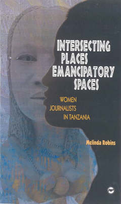 Intersecting Places, Emancipatory Spaces: Women Journalists in Tanzania (Paperback)