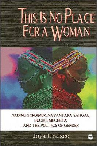 This Is No Place For A Woman: Nadine Gordimer, Nayantara Sahgal, Buchi Emecheta and the Politics of Gender (Paperback)