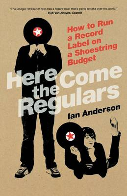 Here Come The Regulars: How to Run a Record Label on a Shoestring Budget (Paperback)