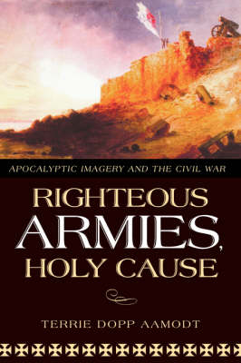 Righteous Armies, Holy Cause: Apocalyptic Imagery and the Civil War / Terrie Dopp Aamodt. (Hardback)