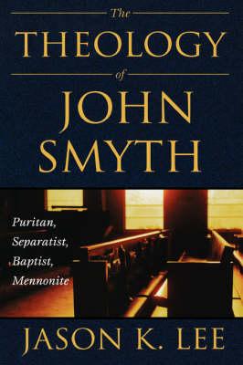 The Theology of John Smyth: Puritan, Seperatist, Baptist, Mennonite (Hardback)