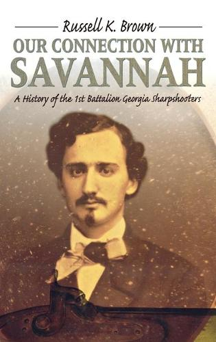 Our Connection With Savannah: History Of The 1St Battalion Georgia Sharpshooters1862-1865 (H673/Mrc) (Hardback)