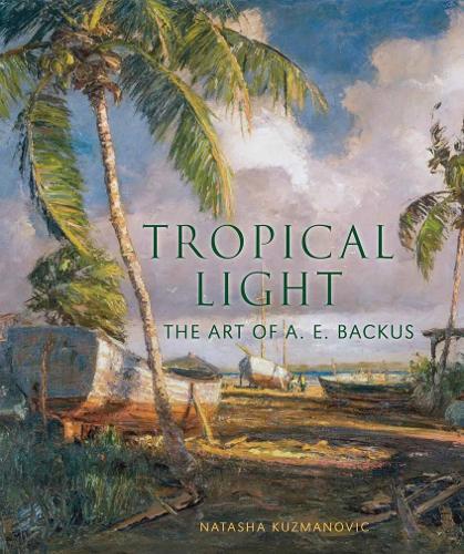 Tropical Light: The Art of A. E. Backus (Hardback)
