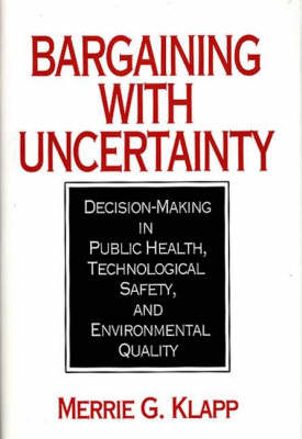 Bargaining With Uncertainty: Decision-Making in Public Health, Technologial Safety, and Environmental Quality (Hardback)