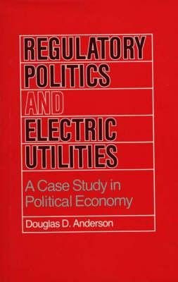 Regulatory Politics and Electric Utilities: A Case Study in Political Economy (Hardback)