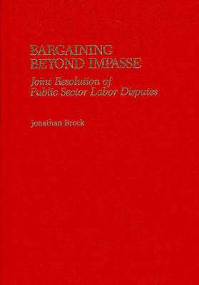 Bargaining Beyond Impasse: Joint Resolution of Public Sector Labor Disputes (Hardback)