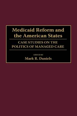 Medicaid Reform and the American States: Case Studies on the Politics of Managed Care (Hardback)