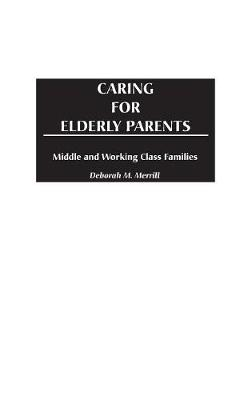 Caring for Elderly Parents: Juggling Work, Family, and Caregiving in Middle and Working Class Families (Hardback)