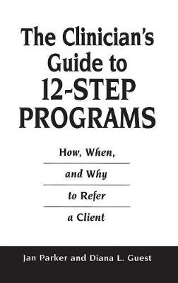 The Clinician's Guide to 12-Step Programs: How, When, and Why to Refer a Client (Hardback)