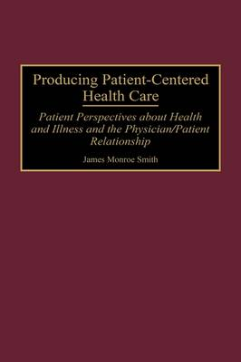 Producing Patient-Centered Health Care: Patient Perspectives about Health and Illness and the Physician/Patient Relationship (Hardback)