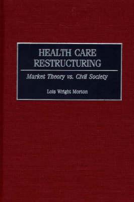 Health Care Restructuring: Market Theory vs. Civil Society (Hardback)