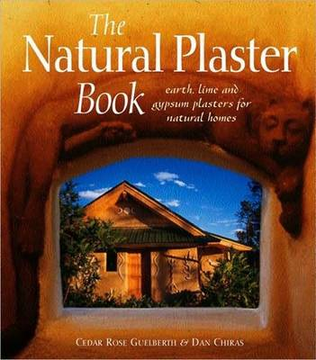 The Natural Plaster Book: Earth, Lime and Gypsum Plasters for Natural Homes - Natural Building Series (Paperback)