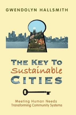The Key to Sustainable Cities: Meeting Human Needs, Transforming Community Systems (Paperback)