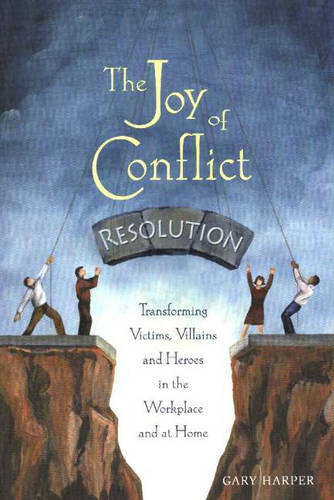 The Joy of Conflict Resolution: Transforming Victims, Villains and Heroes in the Workplace and at Home (Paperback)
