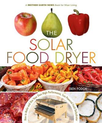 The Solar Food Dryer: How to Make and Use Your Own Low-Cost, High Performance, Sun-Powered Food Dehydrator (Paperback)