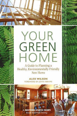 Your Green Home: A Guide to Planning a Healthy, Environmentally Friendly New Home - Mother Earth News Wiser Living Series (Paperback)
