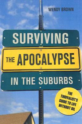 Surviving the Apocalypse in the Suburbs: The Thrivalist's Guide to Life Without Oil (Paperback)