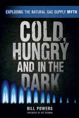 Cold, Hungry and in the Dark: Exploding the Natural Gas Supply Myth (Paperback)