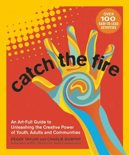Catch the Fire: An Art-full Guide to Unleashing the Creative Power of Youth, Adults and Communities (Paperback)
