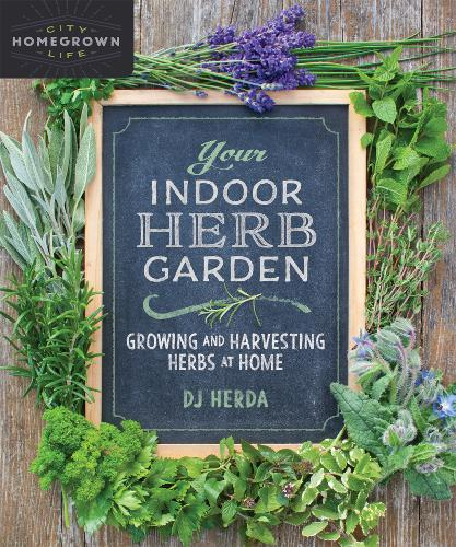 Your Indoor Herb Garden: Growing and Harvesting Herbs at Home - Homegrown City Life (Paperback)