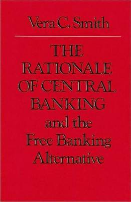 The Rationale of Central Banking: and the Free Banking Alternative (Hardback)