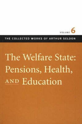 Welfare State: v. 6: Pensions, Health, and Education - Collected Works of Arthur Seldon (Hardback)