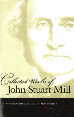 The Collected Works of John Stuart Mill: v. 10: Essays on Ethics, Religion & Society (Paperback)