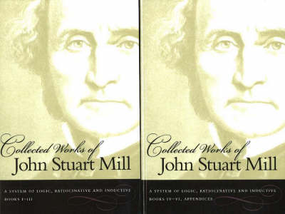 The Collected Works of John Stuart Mill, Volume 7 & 8: A System of Logic, Ratiocinative & Inductive (Paperback)