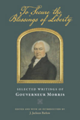 To Secure the Blessings of Liberty: Selected Writings of Gouverneur Morris (Hardback)