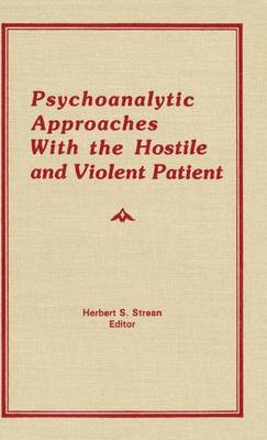 Psychoanalytic Approaches With the Hostile and Violent Patient (Hardback)