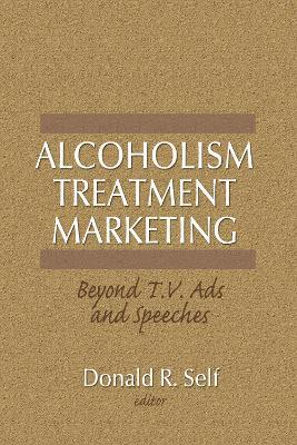 Alcoholism Treatment Marketing: Beyond T.V. Ads and Speeches (Hardback)