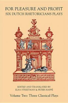 For Pleasure and Profit: Six Dutch Rhetoricians Plays, Volume Two: Three Classical Plays - Medieval & Renais Text Studies 430 (Hardback)