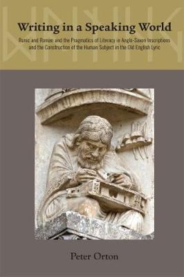 Writing in a Speaking World: The Pragmatics of Literacy in Anglo-Saxon Inscriptions and Old English Poetry - Medieval & Renais Text Studies 445 (Hardback)