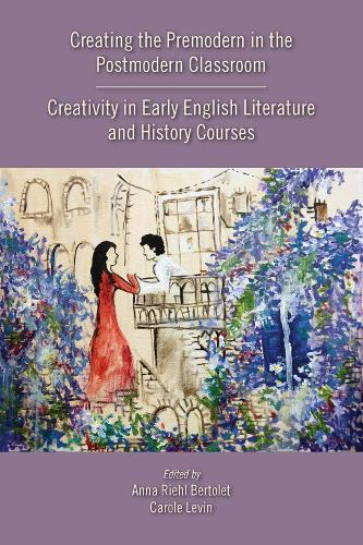 Creating the Premodern in the Postmodern Classroom: Creativity in Early English Literature and History Courses - Medieval & Renais Text Studies 537 (Paperback)