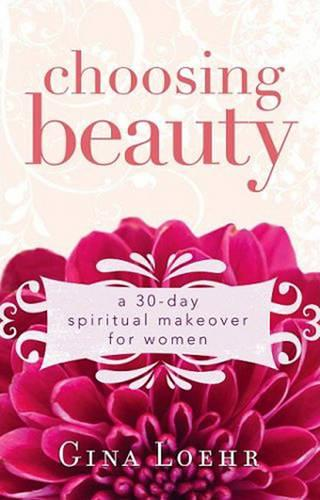 Choosing Beauty: A 30-day Spiritual Makeover for Women (Paperback)