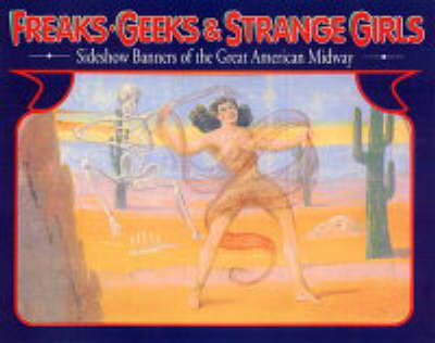Freaks, Geeks, And Strange Girls: Sideshow Banners of the Great American Midway (Paperback)