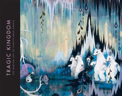Tragic Kingdom: The Magical Art of Camille Rose Garcia (Hardback)